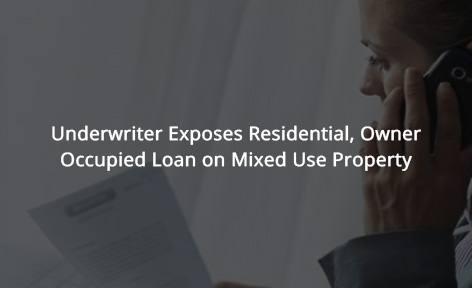 Underwriter Exposes Residential, Owner Occupied Loan on Mixed Use Property